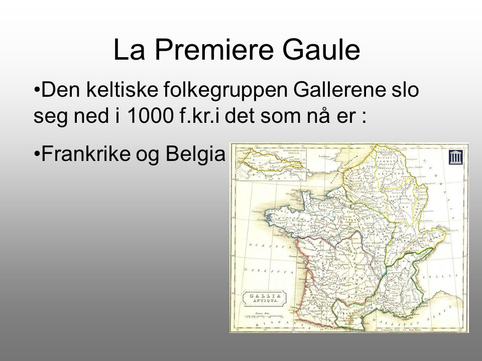 La Premiere Gaule Den keltiske folkegruppen Gallerene slo seg ned i 1000 f.kr.i det som nå er : Frankrike og Belgia.