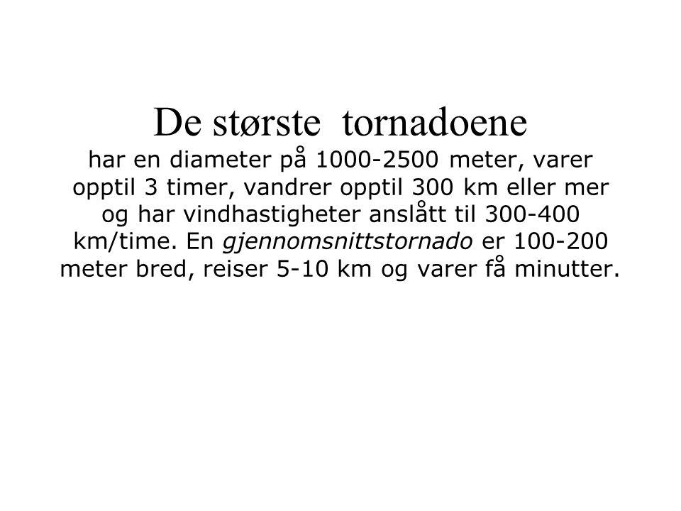 De største tornadoene har en diameter på 1000-2500 meter, varer opptil 3 timer, vandrer opptil 300 km eller mer og har vindhastigheter anslått til 300-400 km/time.