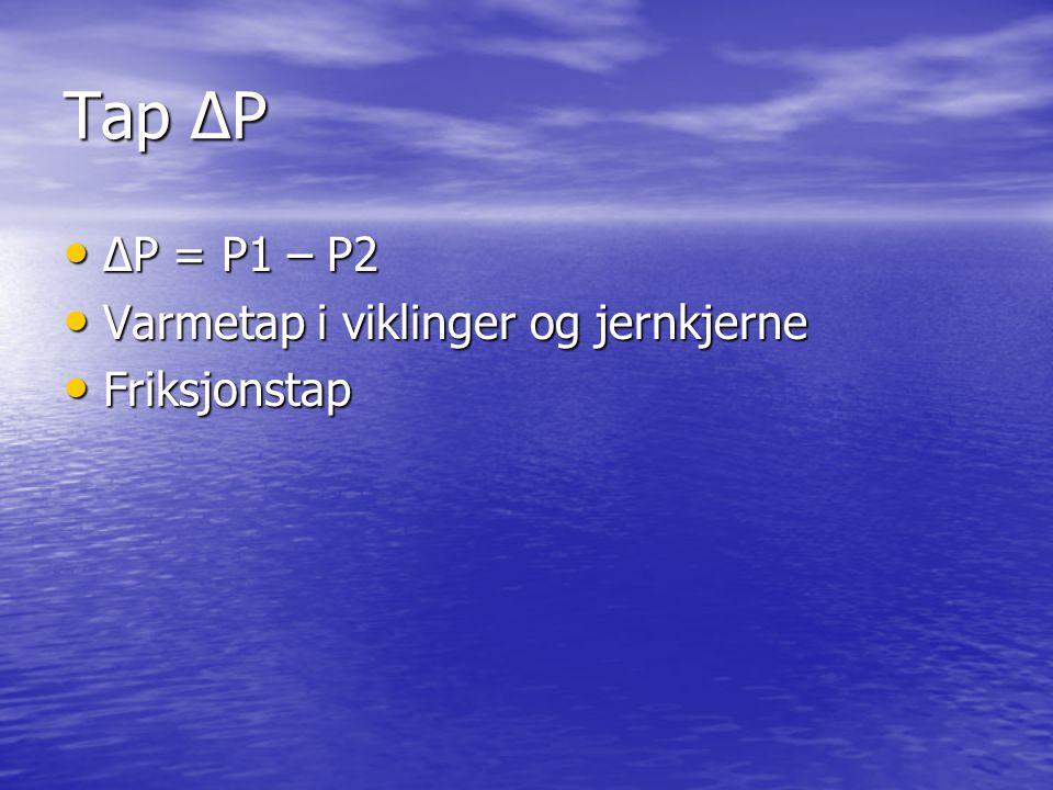 Tap ∆P ∆P = P1 – P2 Varmetap i viklinger og jernkjerne Friksjonstap