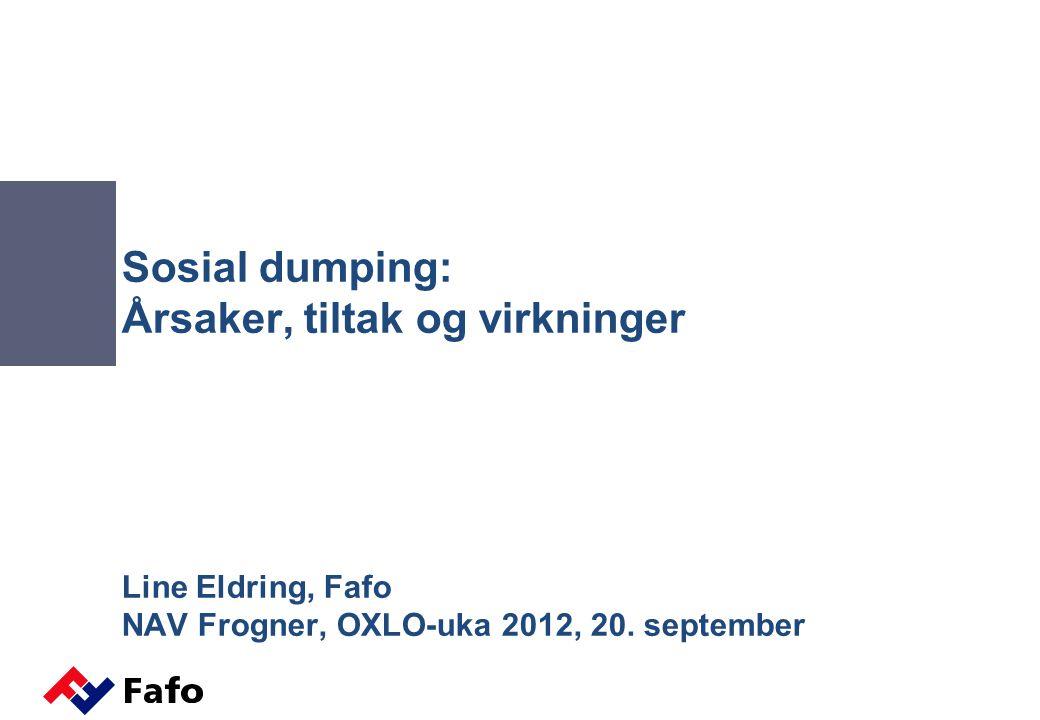 Sosial dumping: Årsaker, tiltak og virkninger Line Eldring, Fafo NAV Frogner, OXLO-uka 2012, 20.
