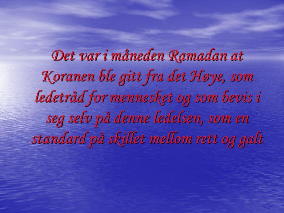 Det var i måneden Ramadan at Koranen ble gitt fra det Høye, som ledetråd for mennesket og som bevis i seg selv på denne ledelsen, som en standard på skillet mellom rett og galt
