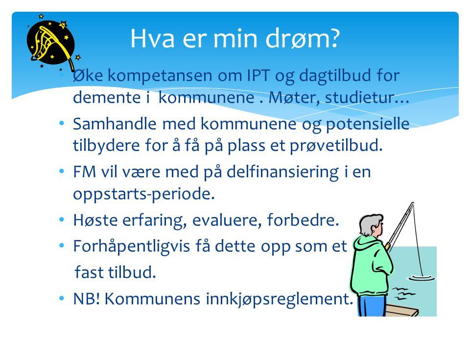 Hva er min drøm Øke kompetansen om IPT og dagtilbud for demente i kommunene . Møter, studietur…