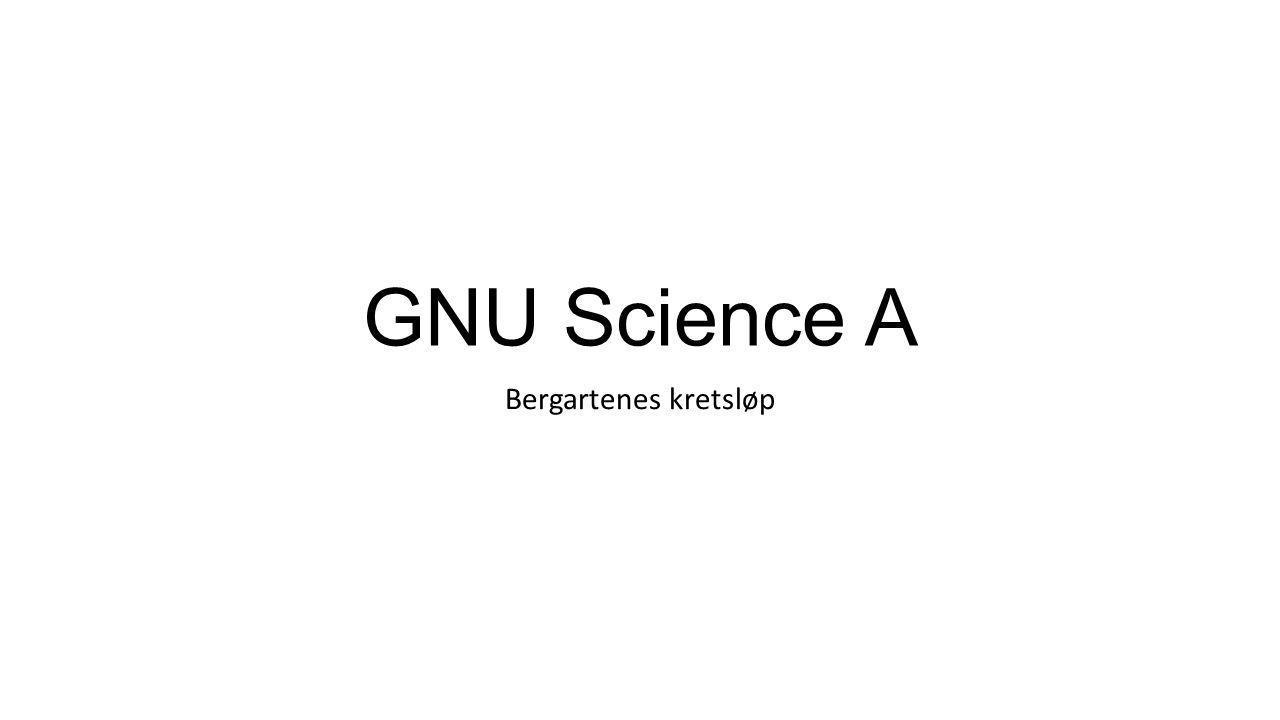 GNU Science A Bergartenes kretsløp