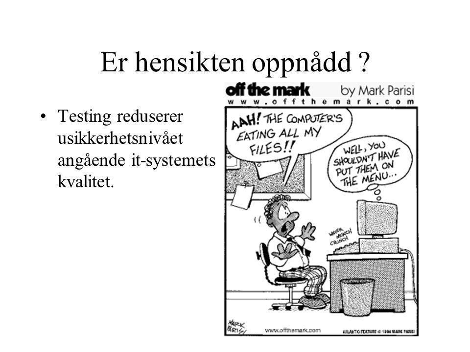 Er hensikten oppnådd Testing reduserer usikkerhetsnivået angående it-systemets kvalitet.