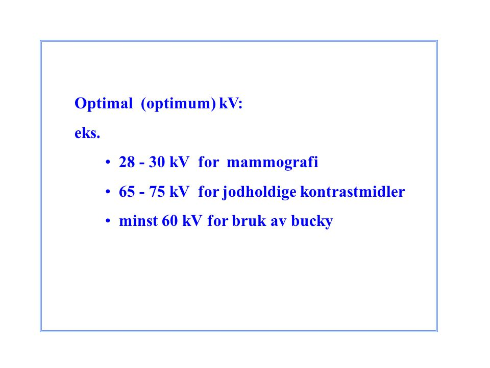 Optimal (optimum) kV: eks. 28 - 30 kV for mammografi. 65 - 75 kV for jodholdige kontrastmidler.