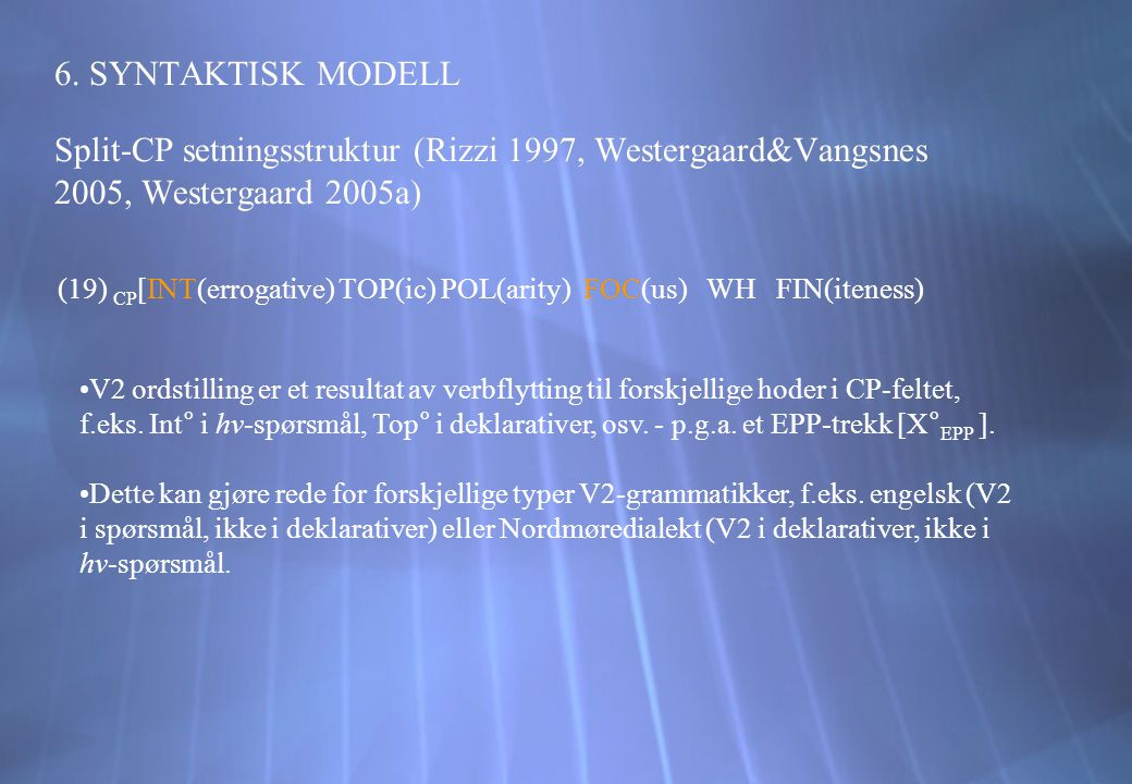 6. SYNTAKTISK MODELL Split-CP setningsstruktur (Rizzi 1997, Westergaard&Vangsnes 2005, Westergaard 2005a)