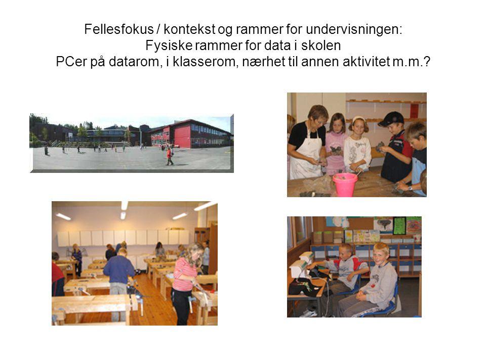 Fellesfokus / kontekst og rammer for undervisningen: Fysiske rammer for data i skolen PCer på datarom, i klasserom, nærhet til annen aktivitet m.m.