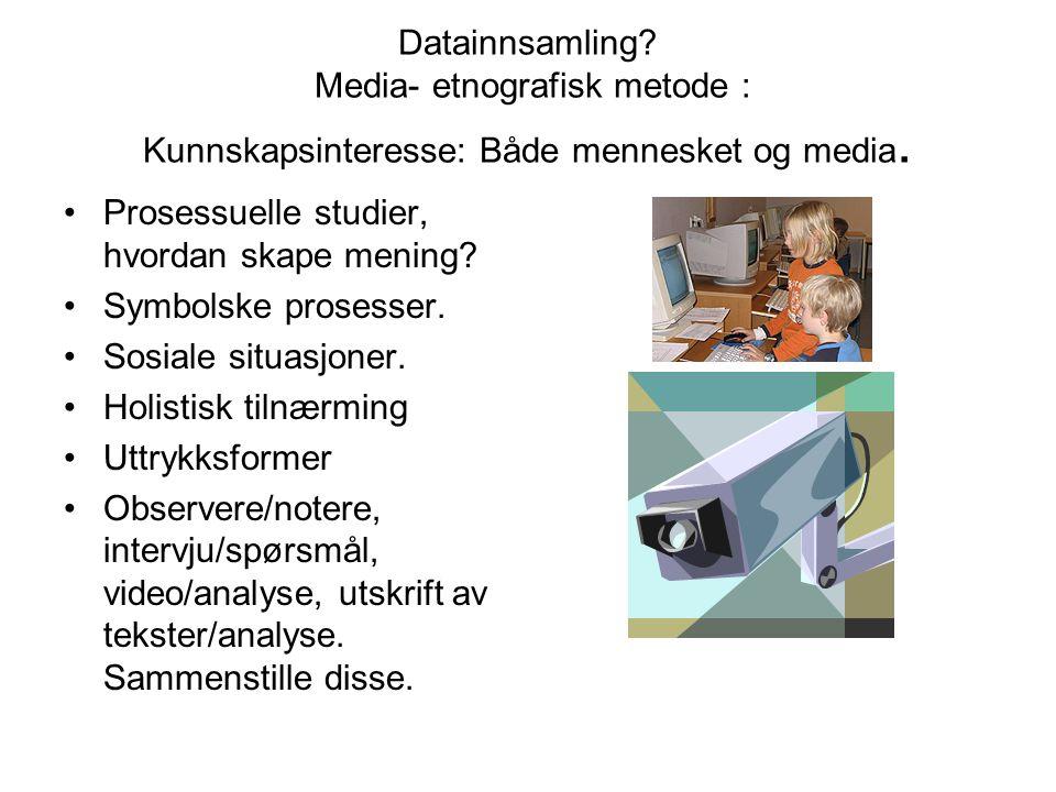 Datainnsamling Media- etnografisk metode : Kunnskapsinteresse: Både mennesket og media.