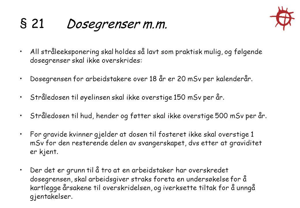 § 21 Dosegrenser m.m. All stråleeksponering skal holdes så lavt som praktisk mulig, og følgende dosegrenser skal ikke overskrides: