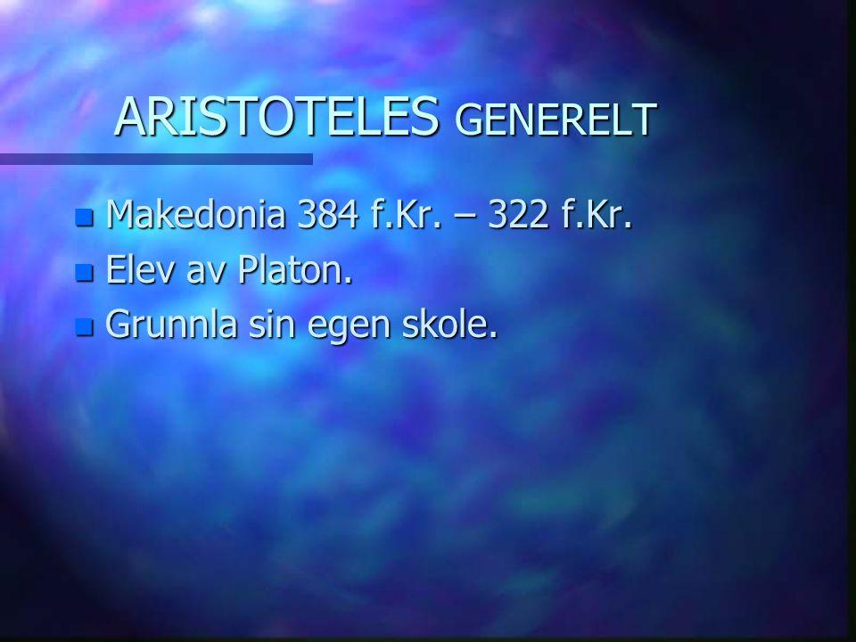 ARISTOTELES GENERELT Makedonia 384 f.Kr. – 322 f.Kr. Elev av Platon.