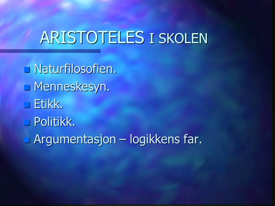 ARISTOTELES I SKOLEN Naturfilosofien. Menneskesyn. Etikk. Politikk.