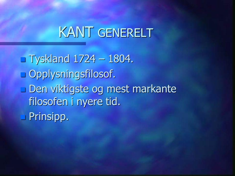 KANT GENERELT Tyskland 1724 – 1804. Opplysningsfilosof.