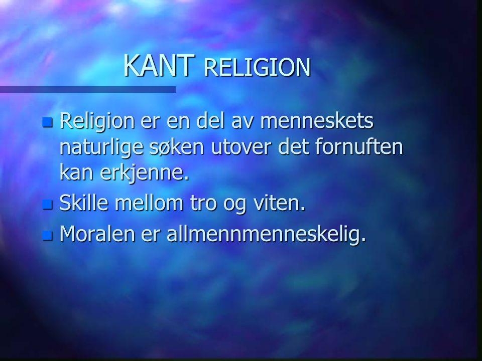 KANT RELIGION Religion er en del av menneskets naturlige søken utover det fornuften kan erkjenne. Skille mellom tro og viten.