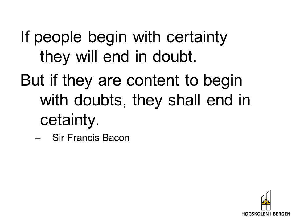 If people begin with certainty they will end in doubt.