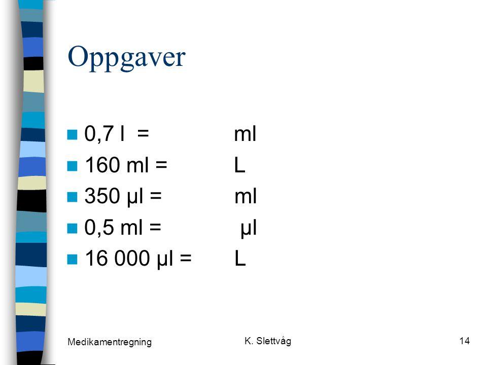 Oppgaver 0,7 l = ml 160 ml = L 350 µl = ml 0,5 ml = µl 16 000 µl = L