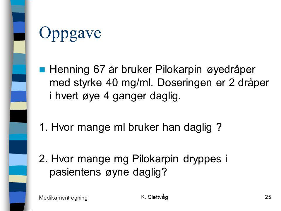 Oppgave Henning 67 år bruker Pilokarpin øyedråper med styrke 40 mg/ml. Doseringen er 2 dråper i hvert øye 4 ganger daglig.