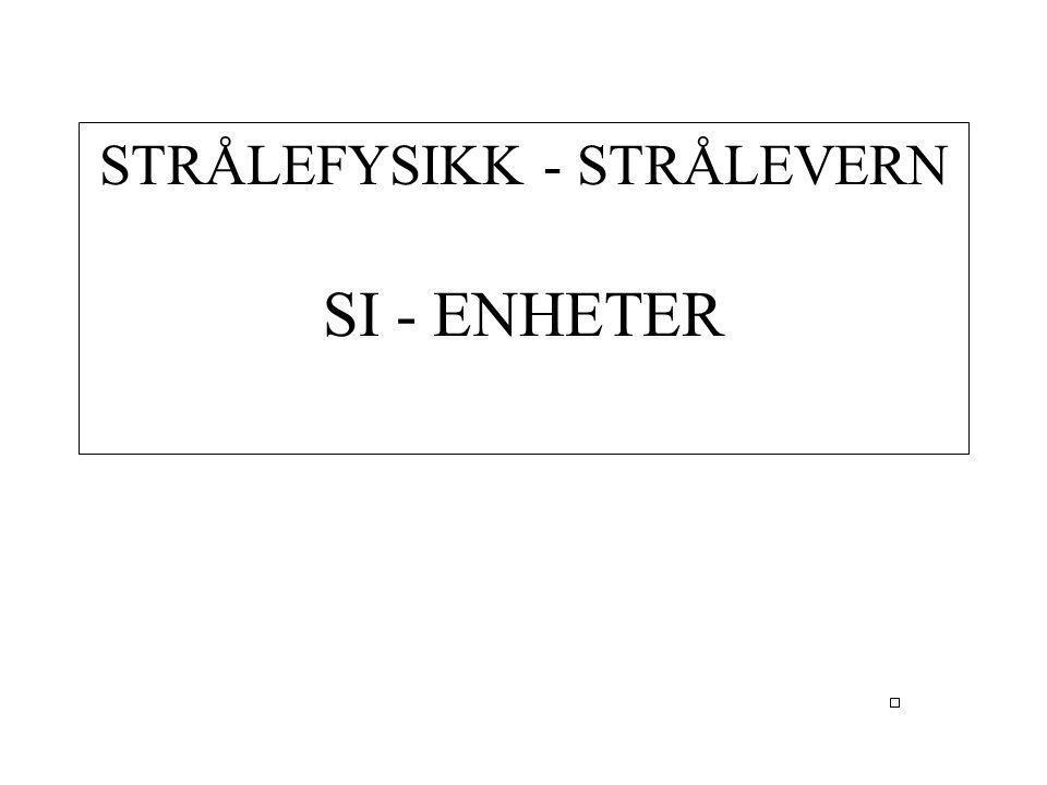 STRÅLEFYSIKK - STRÅLEVERN SI - ENHETER