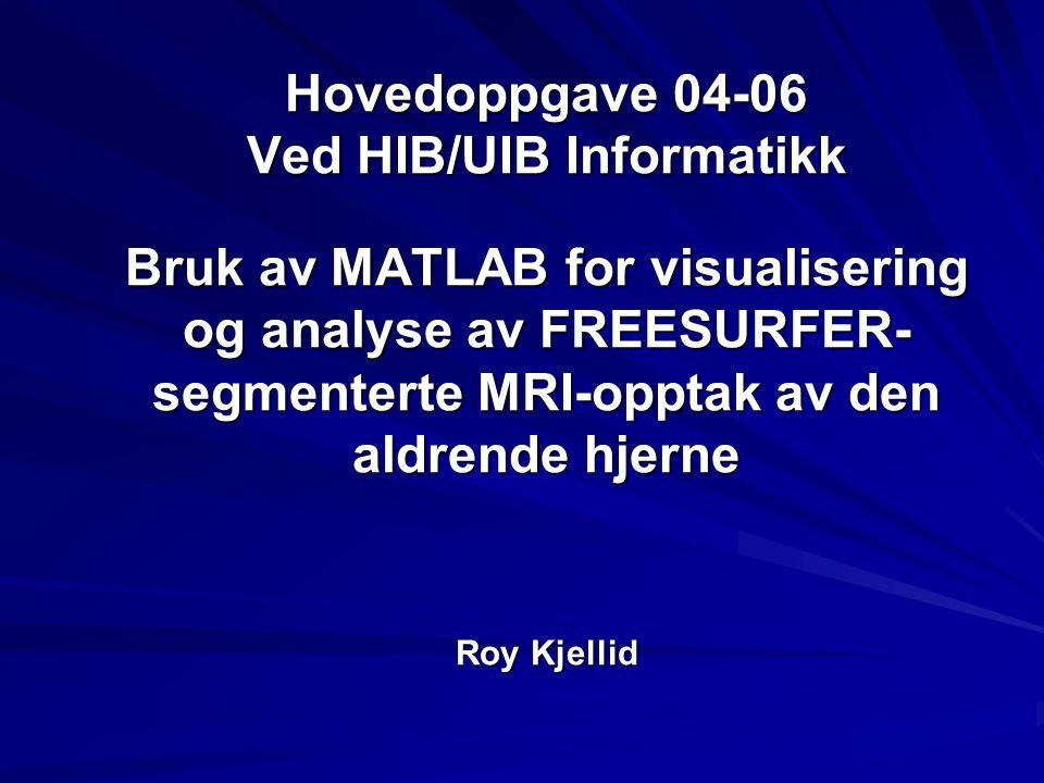 Hovedoppgave 04-06 Ved HIB/UIB Informatikk Bruk av MATLAB for visualisering og analyse av FREESURFER-segmenterte MRI-opptak av den aldrende hjerne Roy Kjellid