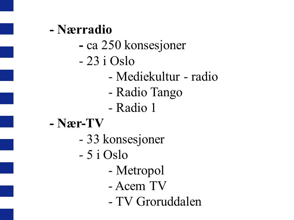 - Nærradio - ca 250 konsesjoner. - 23 i Oslo. - Mediekultur - radio. - Radio Tango. - Radio 1. - Nær-TV.