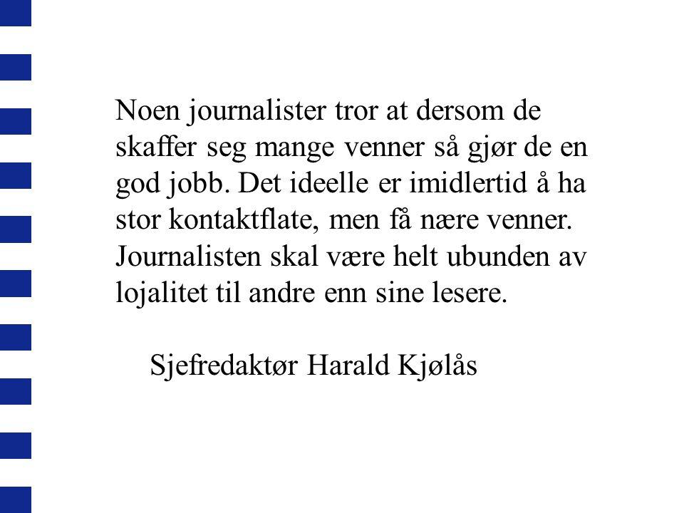 Noen journalister tror at dersom de skaffer seg mange venner så gjør de en god jobb. Det ideelle er imidlertid å ha stor kontaktflate, men få nære venner. Journalisten skal være helt ubunden av lojalitet til andre enn sine lesere.