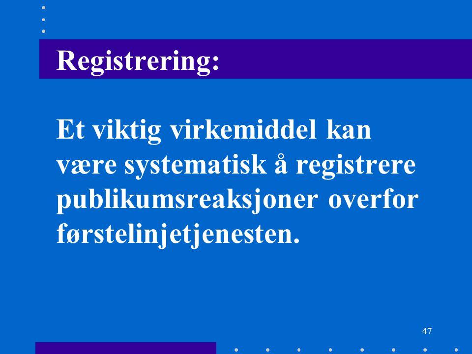 Registrering: Et viktig virkemiddel kan være systematisk å registrere publikumsreaksjoner overfor førstelinjetjenesten.