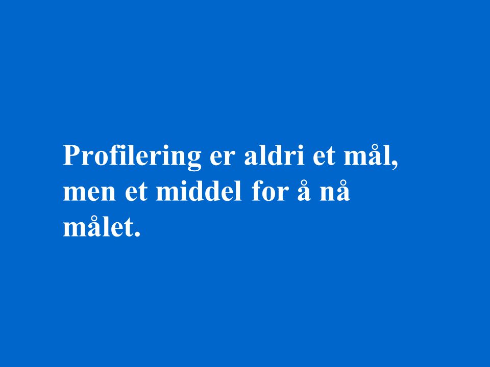 Profilering er aldri et mål, men et middel for å nå målet.