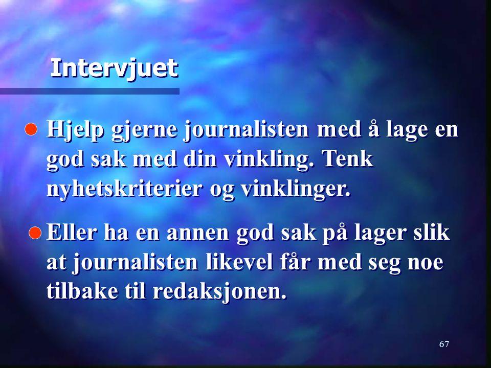 Intervjuet Hjelp gjerne journalisten med å lage en god sak med din vinkling. Tenk nyhetskriterier og vinklinger.