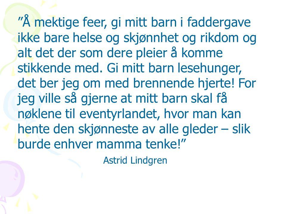 Å mektige feer, gi mitt barn i faddergave ikke bare helse og skjønnhet og rikdom og alt det der som dere pleier å komme stikkende med. Gi mitt barn lesehunger, det ber jeg om med brennende hjerte! For jeg ville så gjerne at mitt barn skal få nøklene til eventyrlandet, hvor man kan hente den skjønneste av alle gleder – slik burde enhver mamma tenke! Astrid Lindgren