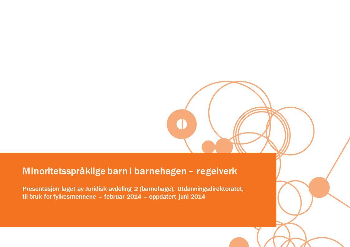 Minoritetsspråklige barn i barnehagen – regelverk Presentasjon laget av Juridisk avdeling 2 (barnehage), Utdanningsdirektoratet, til bruk for fylkesmennene – februar 2014 – oppdatert juni 2014