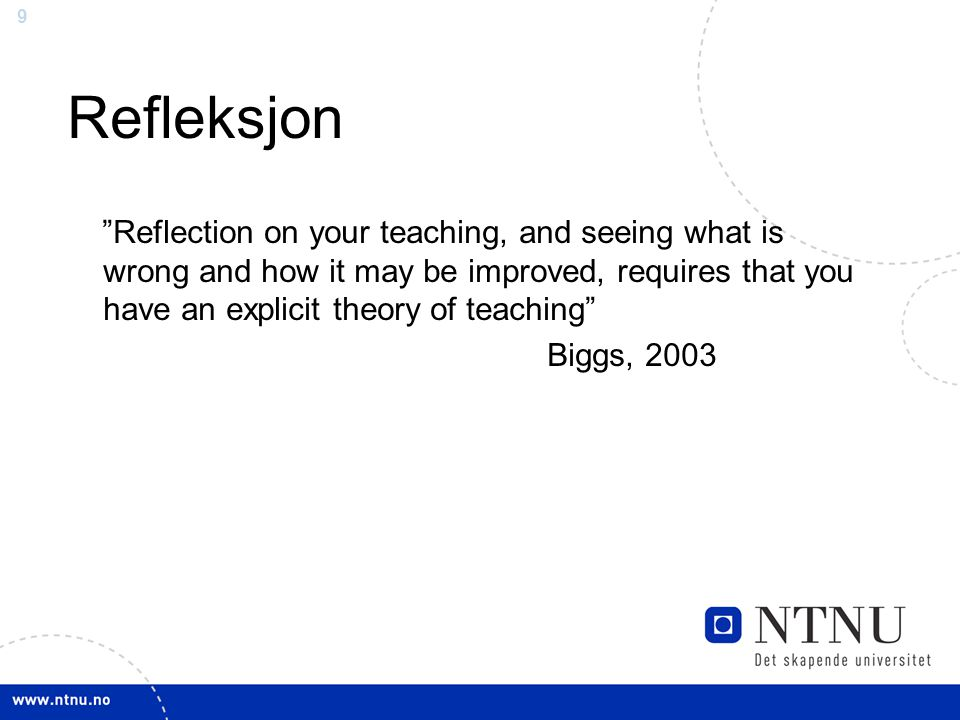 Refleksjon Reflection on your teaching, and seeing what is wrong and how it may be improved, requires that you have an explicit theory of teaching