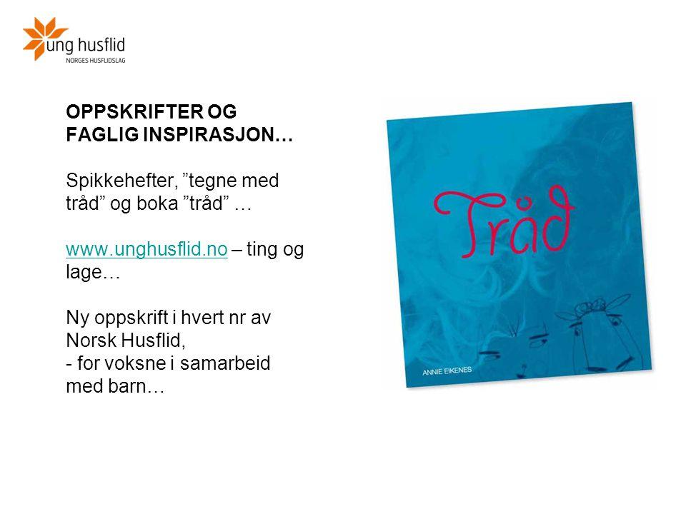 OPPSKRIFTER OG FAGLIG INSPIRASJON… Spikkehefter, tegne med tråd og boka tråd … www.unghusflid.no – ting og lage… Ny oppskrift i hvert nr av Norsk Husflid, - for voksne i samarbeid med barn…