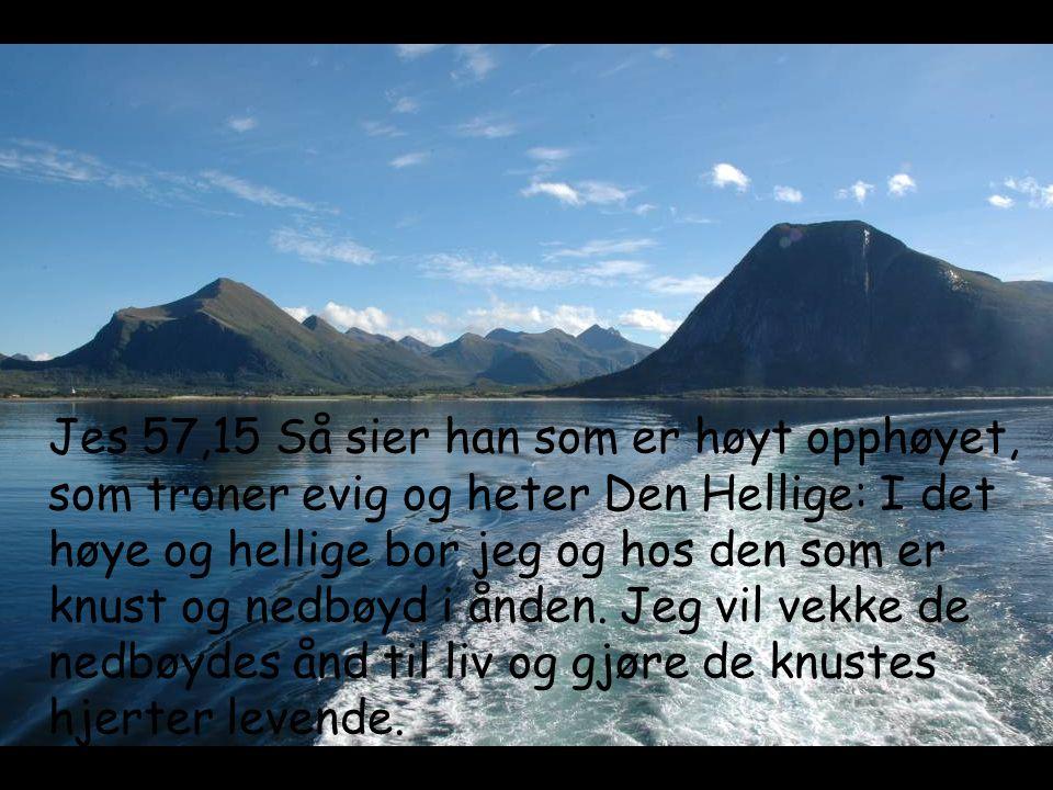 Jes 57,15 Så sier han som er høyt opphøyet, som troner evig og heter Den Hellige: I det høye og hellige bor jeg og hos den som er knust og nedbøyd i ånden.