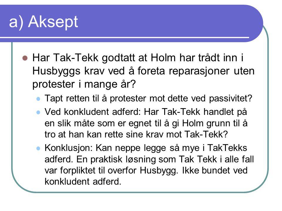a) Aksept Har Tak-Tekk godtatt at Holm har trådt inn i Husbyggs krav ved å foreta reparasjoner uten protester i mange år