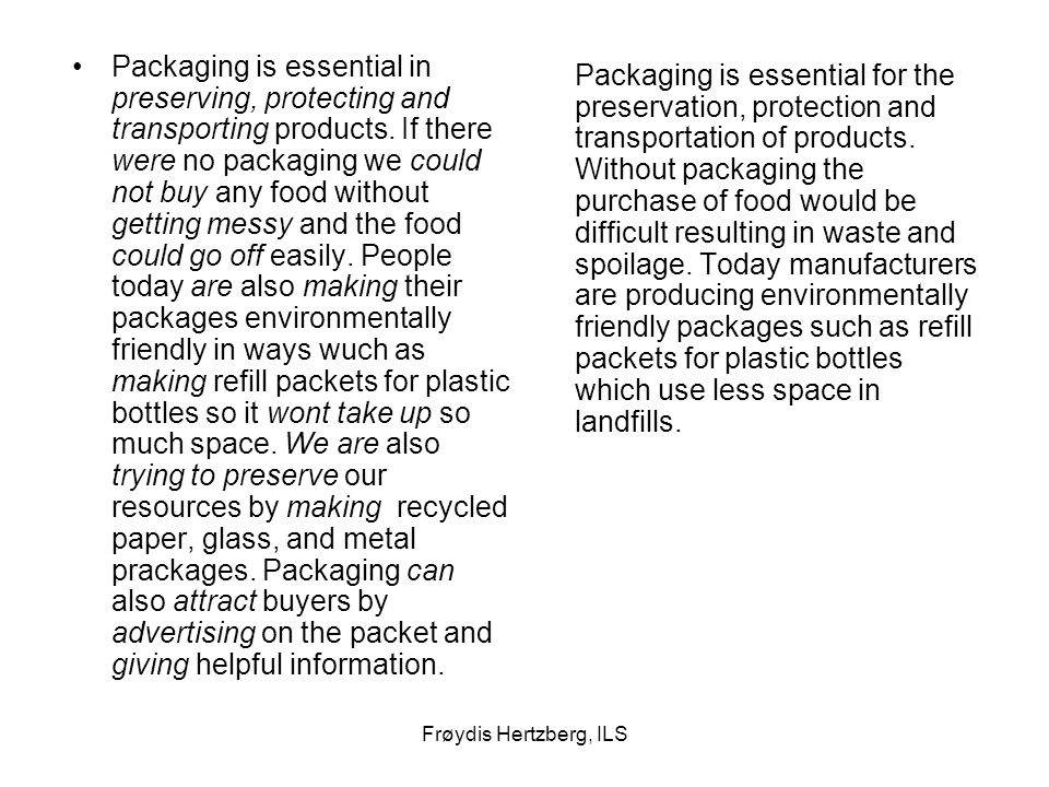 Packaging is essential in preserving, protecting and transporting products. If there were no packaging we could not buy any food without getting messy and the food could go off easily. People today are also making their packages environmentally friendly in ways wuch as making refill packets for plastic bottles so it wont take up so much space. We are also trying to preserve our resources by making recycled paper, glass, and metal prackages. Packaging can also attract buyers by advertising on the packet and giving helpful information.