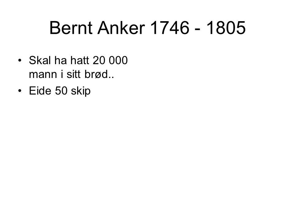 Bernt Anker 1746 - 1805 Skal ha hatt 20 000 mann i sitt brød..