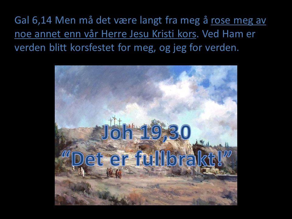 Gal 6,14 Men må det være langt fra meg å rose meg av noe annet enn vår Herre Jesu Kristi kors. Ved Ham er verden blitt korsfestet for meg, og jeg for verden.
