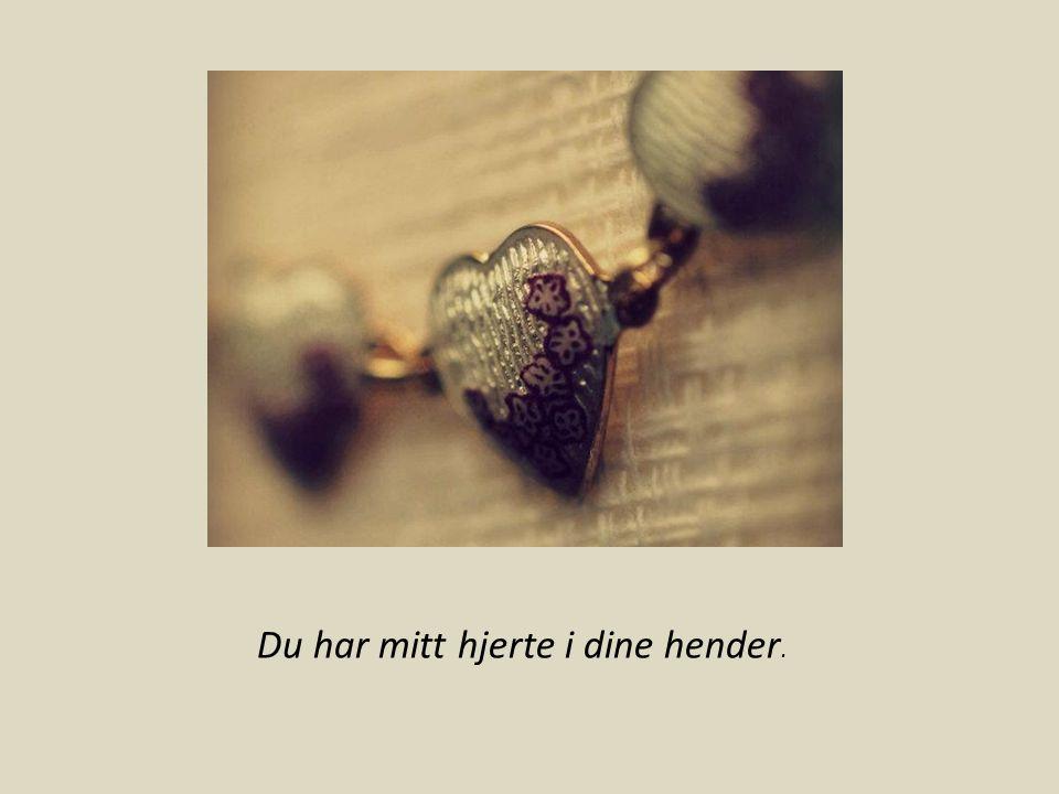 Du har mitt hjerte i dine hender.