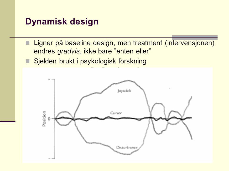Dynamisk design Ligner på baseline design, men treatment (intervensjonen) endres gradvis, ikke bare enten eller