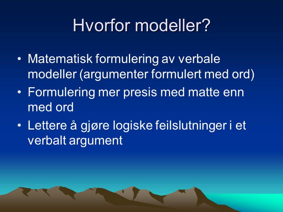 Hvorfor modeller Matematisk formulering av verbale modeller (argumenter formulert med ord) Formulering mer presis med matte enn med ord.