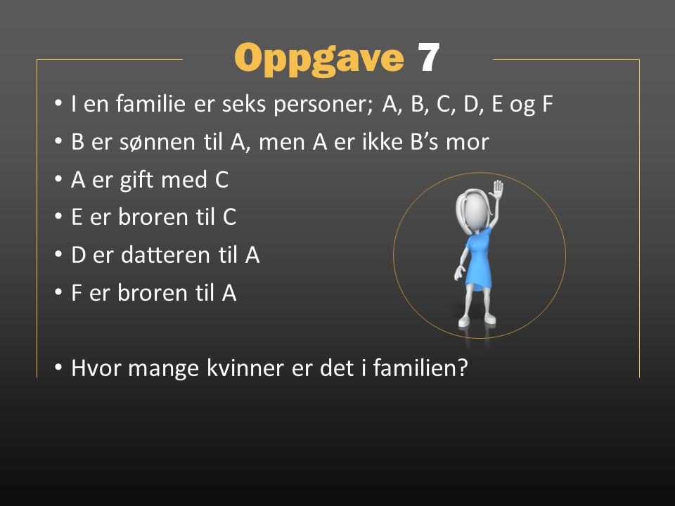 Oppgave 7 I en familie er seks personer; A, B, C, D, E og F