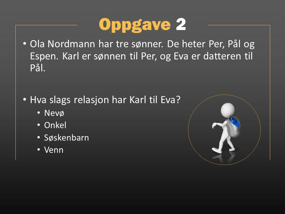Oppgave 2 Ola Nordmann har tre sønner. De heter Per, Pål og Espen. Karl er sønnen til Per, og Eva er datteren til Pål.