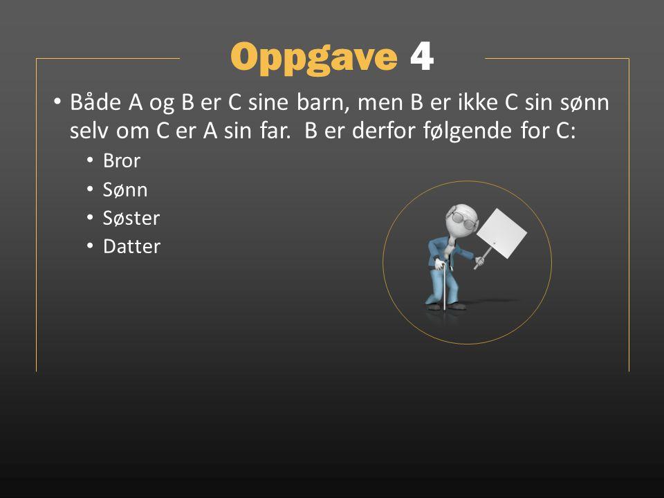 Oppgave 4 Både A og B er C sine barn, men B er ikke C sin sønn selv om C er A sin far. B er derfor følgende for C: