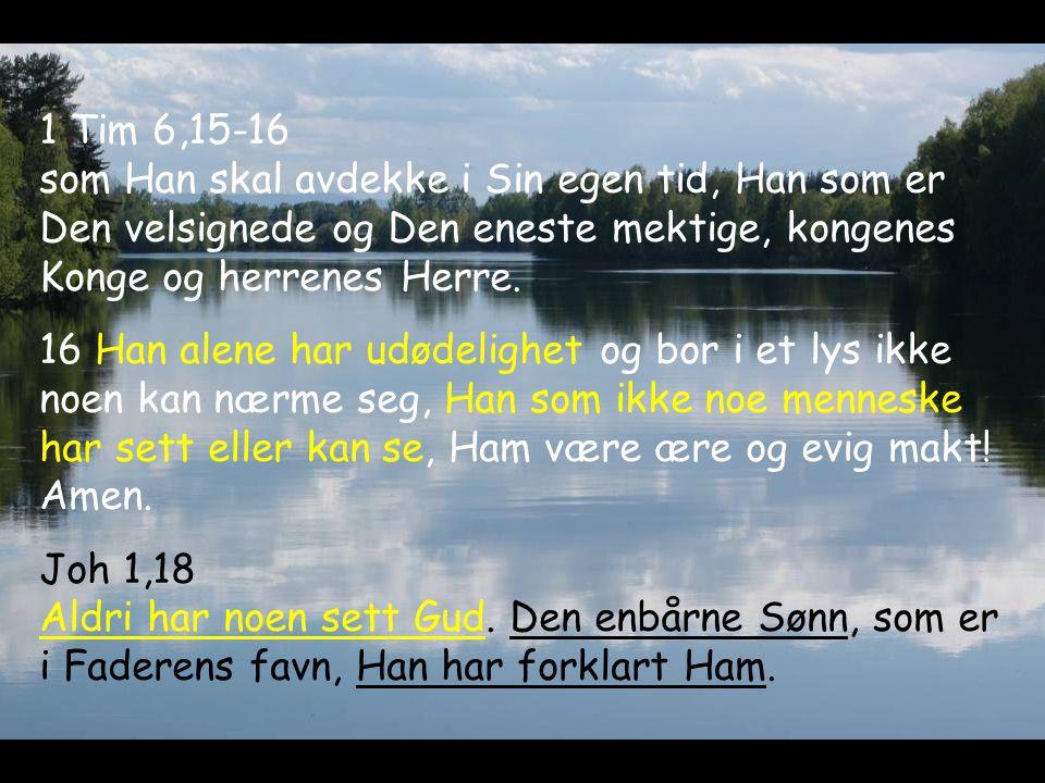 1 Tim 6,15-16 som Han skal avdekke i Sin egen tid, Han som er Den velsignede og Den eneste mektige, kongenes Konge og herrenes Herre.