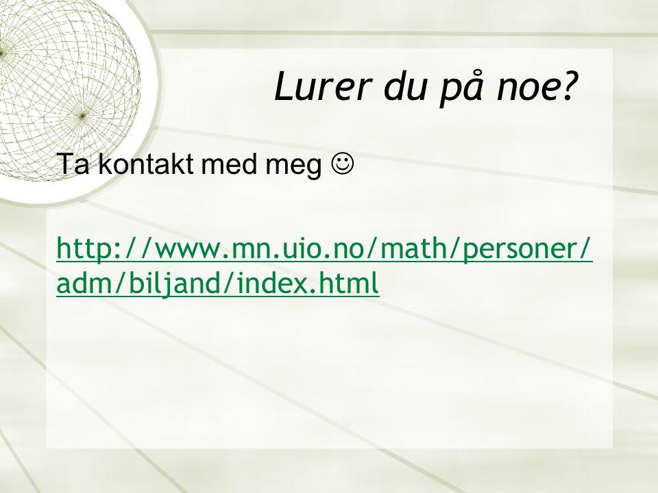 Lurer du på noe Ta kontakt med meg  http://www.mn.uio.no/math/personer/adm/biljand/index.html