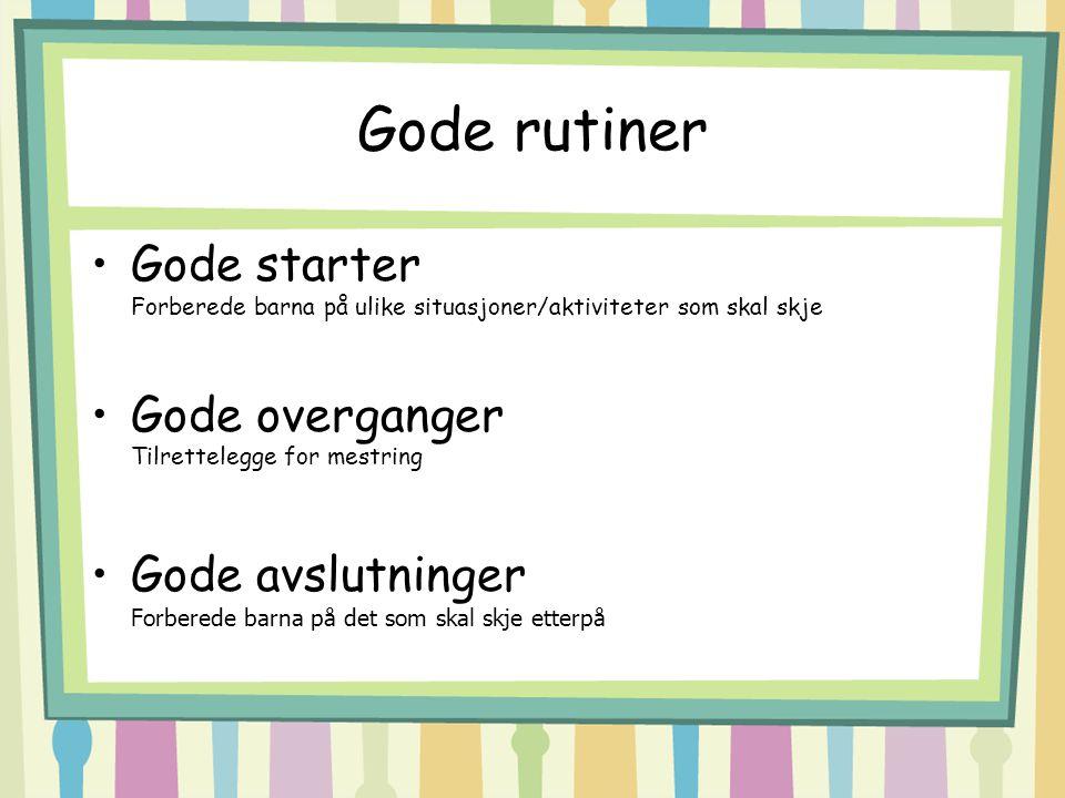 Gode rutiner Gode starter Forberede barna på ulike situasjoner/aktiviteter som skal skje. Gode overganger Tilrettelegge for mestring.