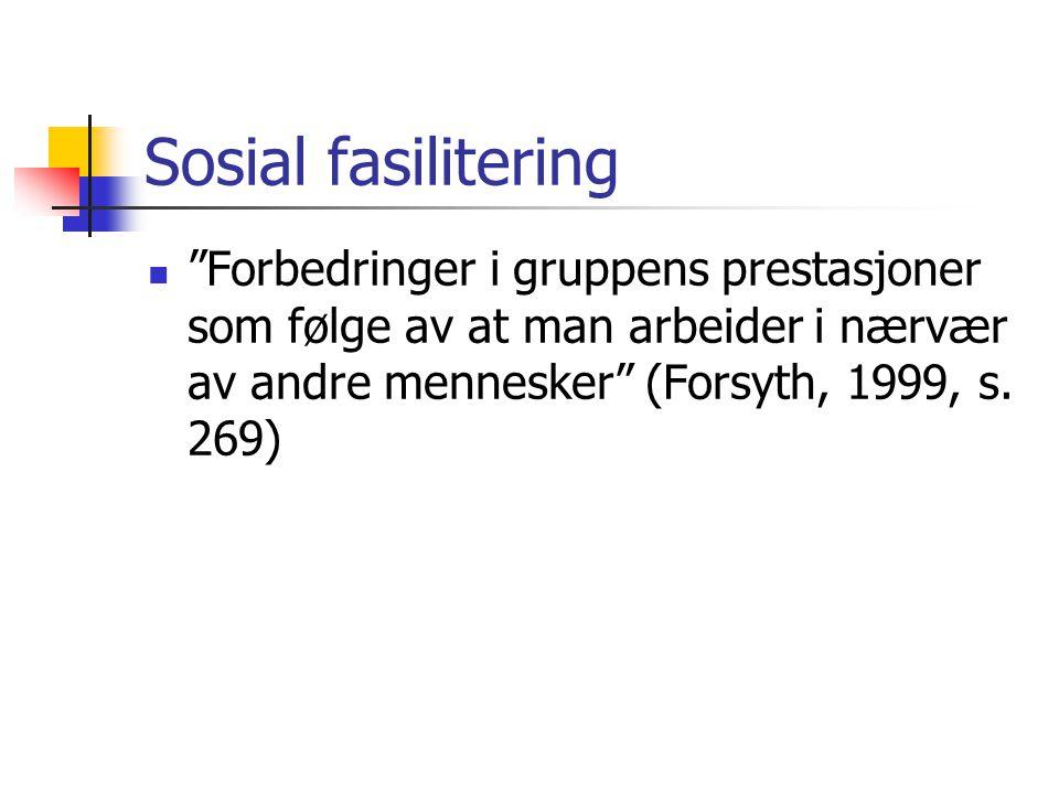 Sosial fasilitering Forbedringer i gruppens prestasjoner som følge av at man arbeider i nærvær av andre mennesker (Forsyth, 1999, s.