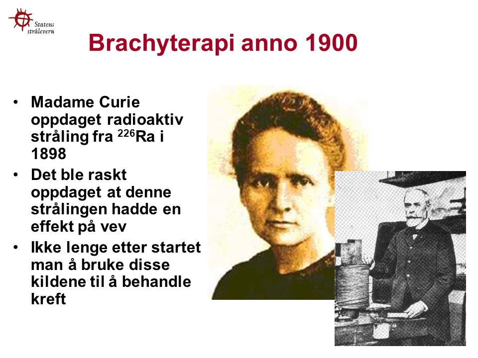 Brachyterapi anno 1900 Madame Curie oppdaget radioaktiv stråling fra 226Ra i 1898. Det ble raskt oppdaget at denne strålingen hadde en effekt på vev.