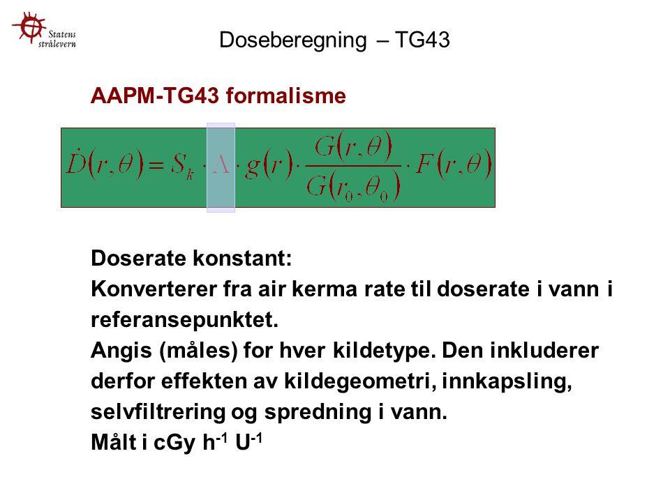 Doseberegning – TG43 AAPM-TG43 formalisme. Doserate konstant: Konverterer fra air kerma rate til doserate i vann i referansepunktet.