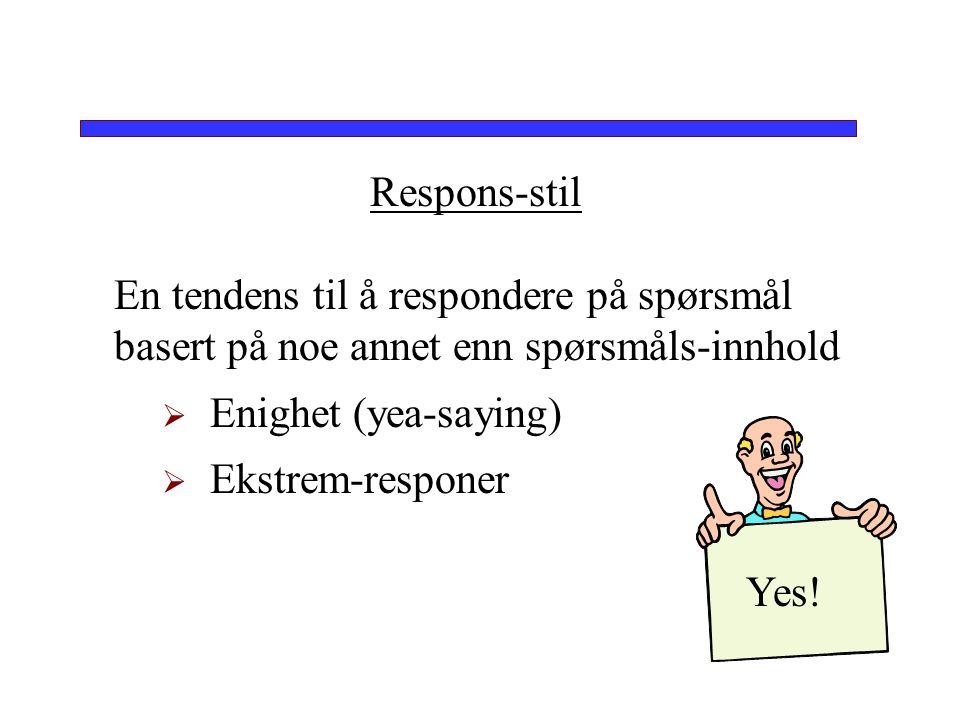 Respons-stil En tendens til å respondere på spørsmål basert på noe annet enn spørsmåls-innhold. Enighet (yea-saying)