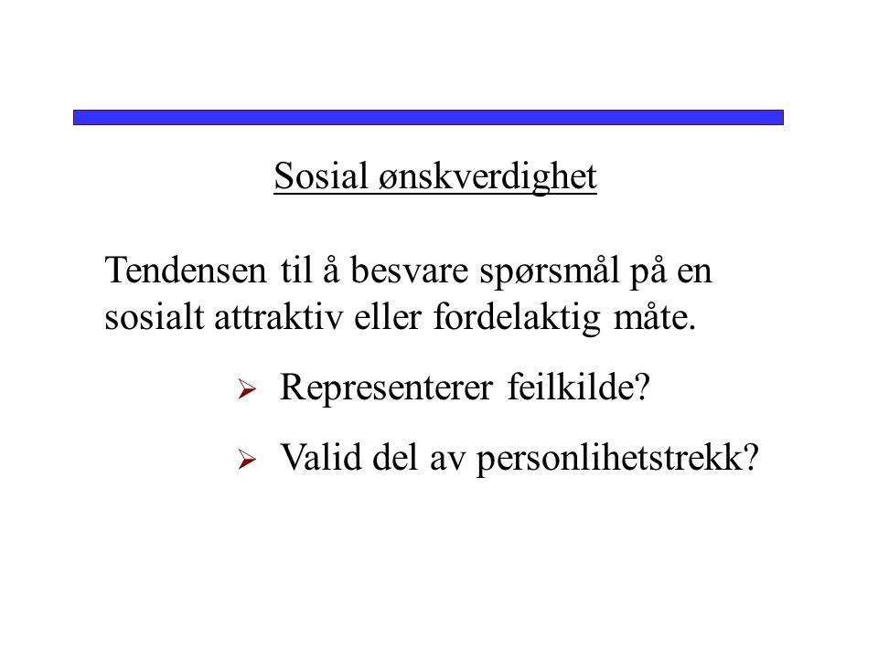 Sosial ønskverdighet Tendensen til å besvare spørsmål på en sosialt attraktiv eller fordelaktig måte.